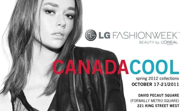 """Toronto, ON – This season, the LG Fashion Week Beauty by L""""Oréal Paris calendar is CanadaCool. October 17th – 21st will see two custom presentation spaces and a chock-full calendar of Canada""""s most established and most promising fashion designers. The Spring 2012 shows are under the tents, but certainly not under the radar. – - more"""